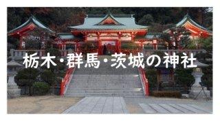 栃木・群馬・茨城の神社と御朱印リスト